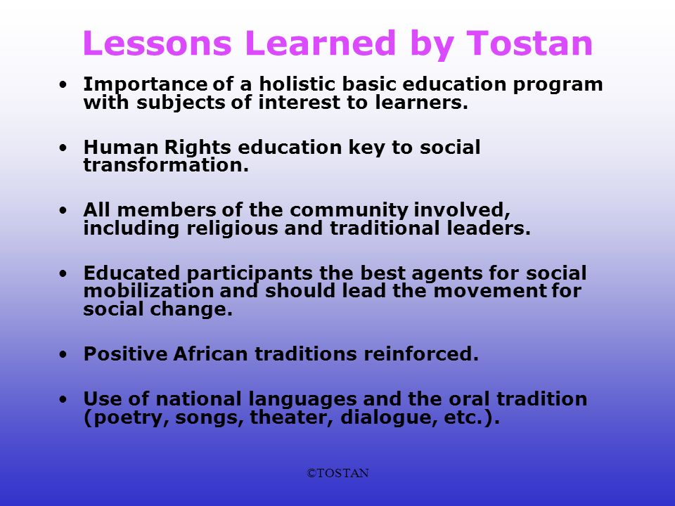 ©TOSTAN Lessons Learned by Tostan Importance of a holistic basic education program with subjects of interest to learners.