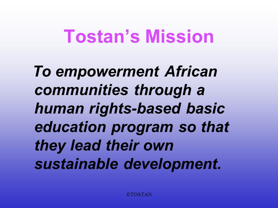 ©TOSTAN Tostans Mission To empowerment African communities through a human rights-based basic education program so that they lead their own sustainable development.