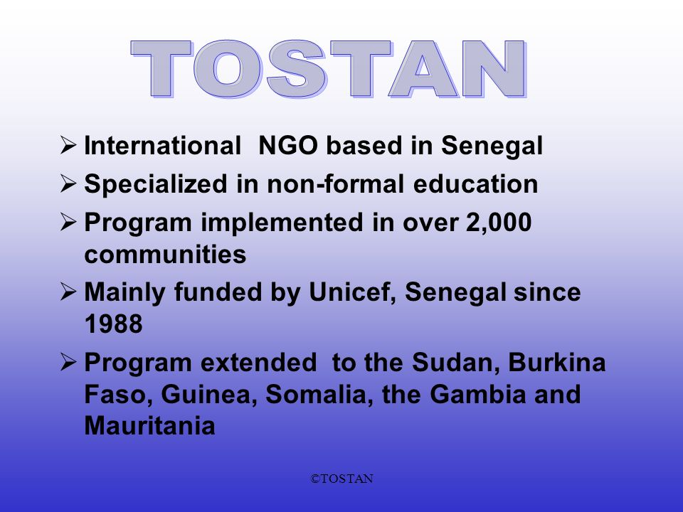 ©TOSTAN International NGO based in Senegal Specialized in non-formal education Program implemented in over 2,000 communities Mainly funded by Unicef, Senegal since 1988 Program extended to the Sudan, Burkina Faso, Guinea, Somalia, the Gambia and Mauritania
