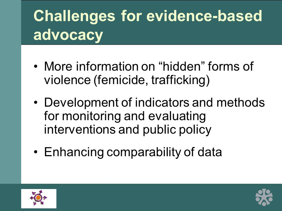 Challenges for evidence-based advocacy More information on hidden forms of violence (femicide, trafficking) Development of indicators and methods for monitoring and evaluating interventions and public policy Enhancing comparability of data