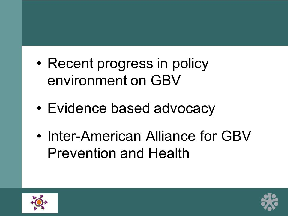 Recent progress in policy environment on GBV Evidence based advocacy Inter-American Alliance for GBV Prevention and Health