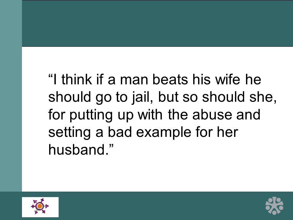 I think if a man beats his wife he should go to jail, but so should she, for putting up with the abuse and setting a bad example for her husband.