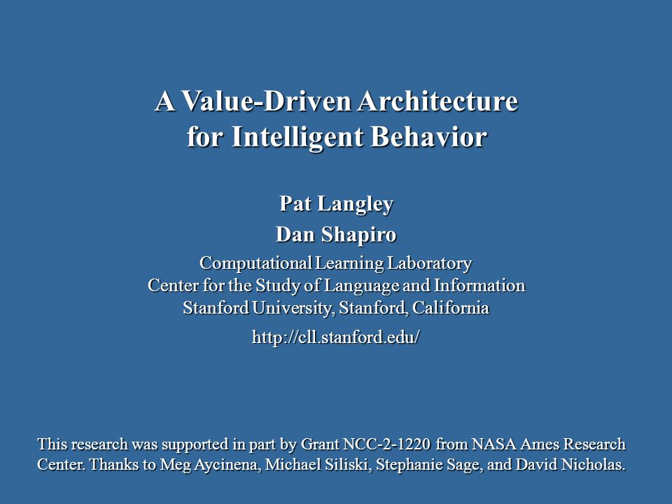 Pat Langley Dan Shapiro Computational Learning Laboratory Center for the Study of Language and Information Stanford University, Stanford, California http://cll.stanford.edu/ A Value-Driven Architecture for Intelligent Behavior This research was supported in part by Grant NCC-2-1220 from NASA Ames Research Center.