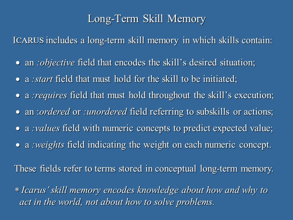 Long-Term Skill Memory an :objective field that encodes the skills desired situation; an :objective field that encodes the skills desired situation; a :start field that must hold for the skill to be initiated; a :start field that must hold for the skill to be initiated; a :requires field that must hold throughout the skills execution; a :requires field that must hold throughout the skills execution; an :ordered or :unordered field referring to subskills or actions; an :ordered or :unordered field referring to subskills or actions; a :values field with numeric concepts to predict expected value; a :values field with numeric concepts to predict expected value; a :weights field indicating the weight on each numeric concept.