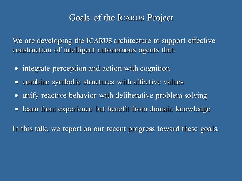 Goals of the I CARUS Project integrate perception and action with cognition integrate perception and action with cognition combine symbolic structures with affective values combine symbolic structures with affective values unify reactive behavior with deliberative problem solving unify reactive behavior with deliberative problem solving learn from experience but benefit from domain knowledge learn from experience but benefit from domain knowledge We are developing the I CARUS architecture to support effective construction of intelligent autonomous agents that: In this talk, we report on our recent progress toward these goals.