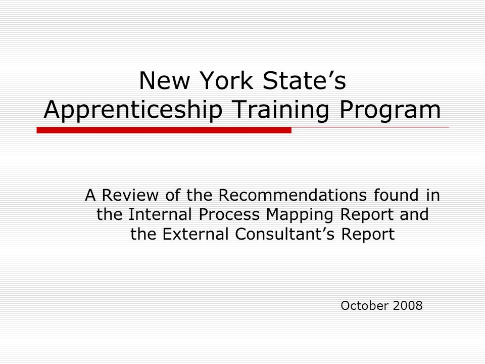 New York States Apprenticeship Training Program A Review of the Recommendations found in the Internal Process Mapping Report and the External Consultants Report October 2008
