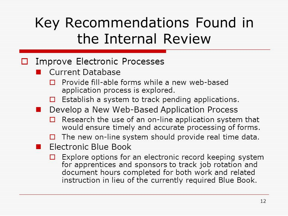 12 Key Recommendations Found in the Internal Review Improve Electronic Processes Current Database Provide fill-able forms while a new web-based application process is explored.