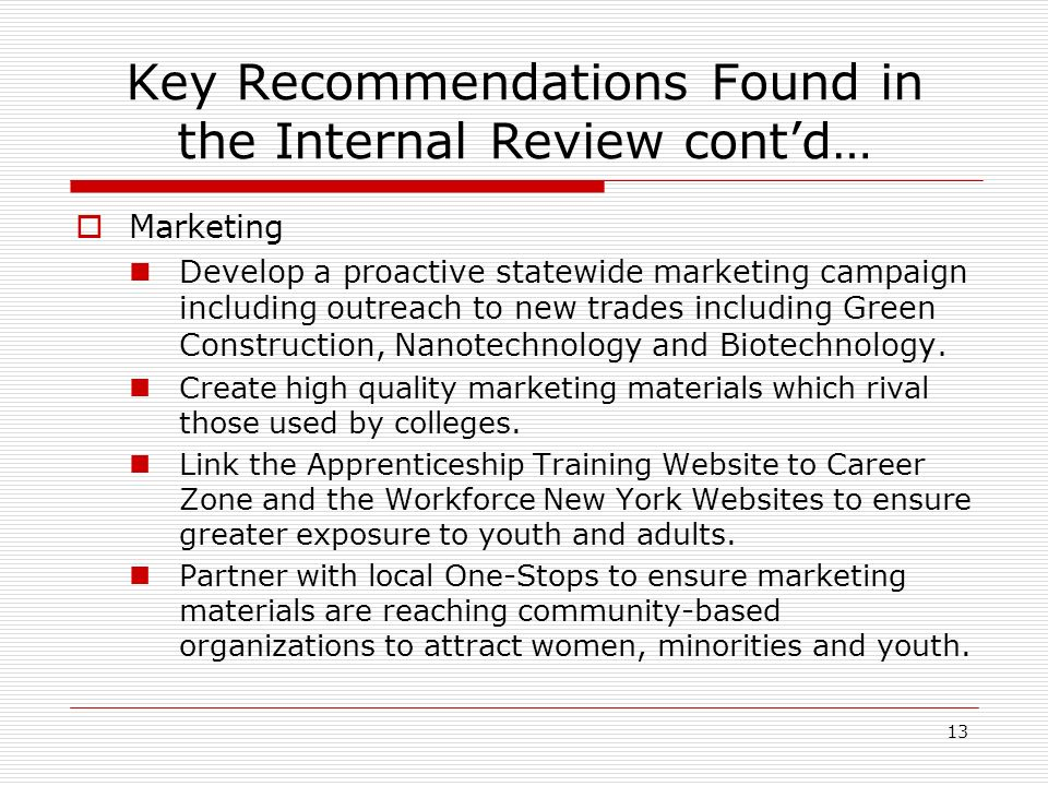 13 Key Recommendations Found in the Internal Review contd… Marketing Develop a proactive statewide marketing campaign including outreach to new trades including Green Construction, Nanotechnology and Biotechnology.