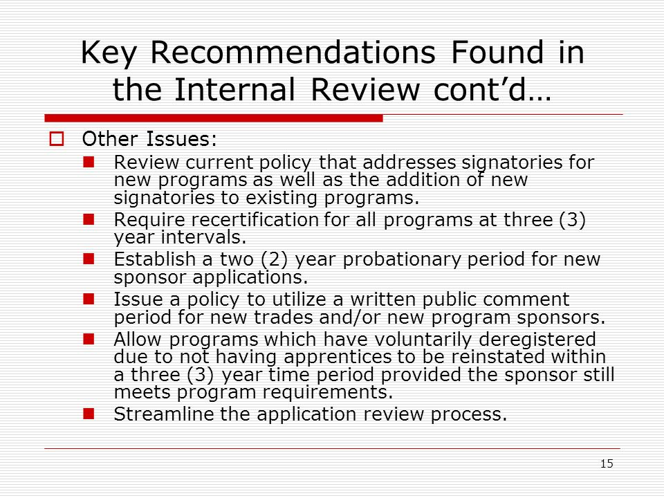 15 Key Recommendations Found in the Internal Review contd… Other Issues: Review current policy that addresses signatories for new programs as well as the addition of new signatories to existing programs.