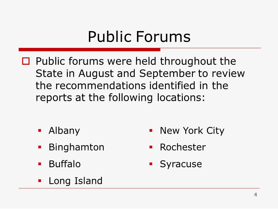 4 Public Forums Public forums were held throughout the State in August and September to review the recommendations identified in the reports at the following locations: Albany Binghamton Buffalo Long Island New York City Rochester Syracuse