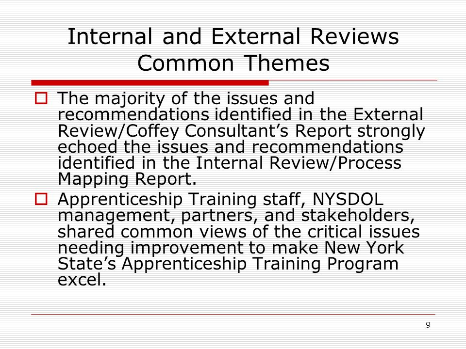 9 Internal and External Reviews Common Themes The majority of the issues and recommendations identified in the External Review/Coffey Consultants Report strongly echoed the issues and recommendations identified in the Internal Review/Process Mapping Report.