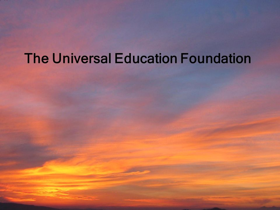 Universal Education Foundation Education by All for the Well-Being of Children 1 The Universal Education Foundation