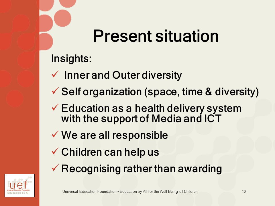Universal Education Foundation Education by All for the Well-Being of Children 10 Present situation Insights: Inner and Outer diversity Self organization (space, time & diversity) Education as a health delivery system with the support of Media and ICT We are all responsible Children can help us Recognising rather than awarding