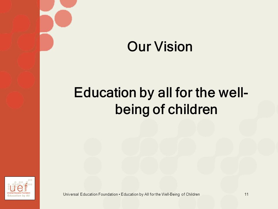 Universal Education Foundation Education by All for the Well-Being of Children 11 Our Vision Education by all for the well- being of children