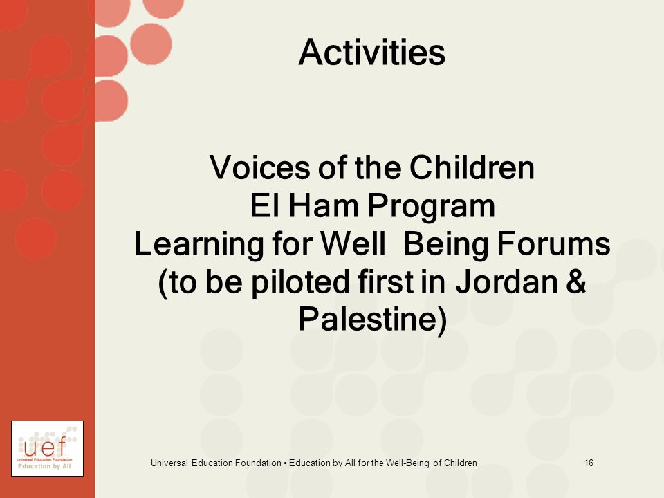 Universal Education Foundation Education by All for the Well-Being of Children 16 Activities Voices of the Children El Ham Program Learning for Well Being Forums (to be piloted first in Jordan & Palestine)