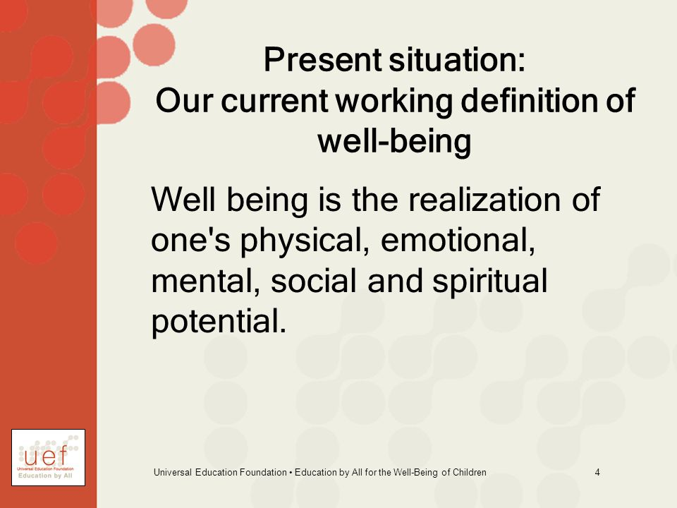Universal Education Foundation Education by All for the Well-Being of Children 4 Present situation: Our current working definition of well-being Well being is the realization of one s physical, emotional, mental, social and spiritual potential.