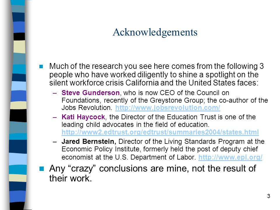 3 Acknowledgements Much of the research you see here comes from the following 3 people who have worked diligently to shine a spotlight on the silent workforce crisis California and the United States faces: –Steve Gunderson, who is now CEO of the Council on Foundations, recently of the Greystone Group; the co-author of the Jobs Revolution.