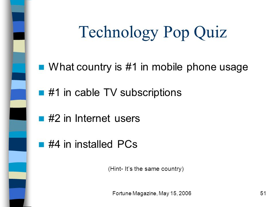 Fortune Magazine, May 15, 200651 Technology Pop Quiz What country is #1 in mobile phone usage #1 in cable TV subscriptions #2 in Internet users #4 in installed PCs (Hint- Its the same country)