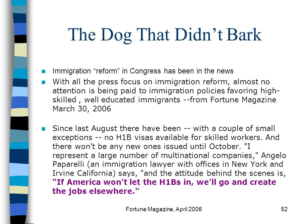 Fortune Magazine, April 200652 The Dog That Didnt Bark Immigration reform in Congress has been in the news With all the press focus on immigration reform, almost no attention is being paid to immigration policies favoring high- skilled, well educated immigrants --from Fortune Magazine March 30, 2006 Since last August there have been -- with a couple of small exceptions -- no H1B visas available for skilled workers.