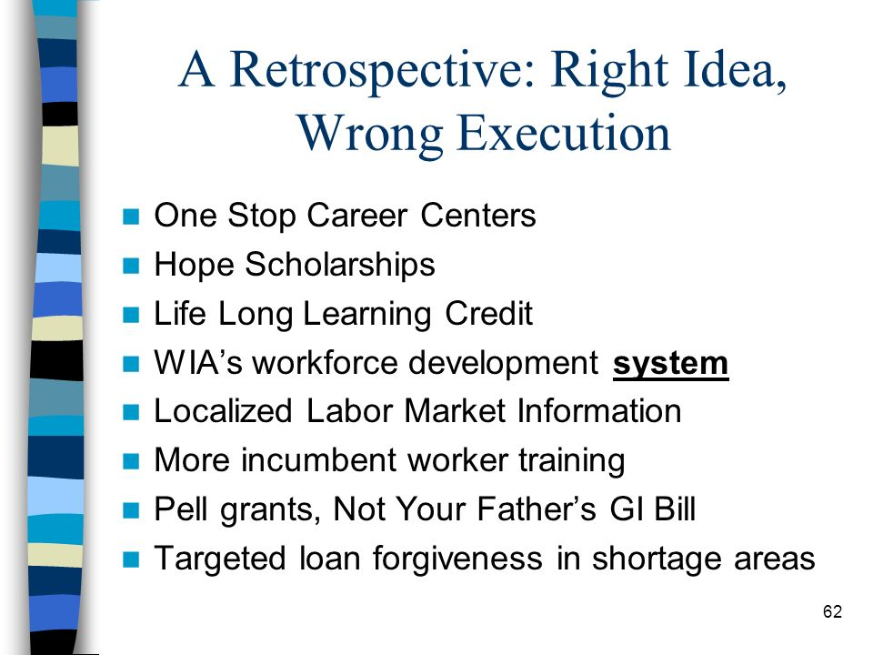 62 A Retrospective: Right Idea, Wrong Execution One Stop Career Centers Hope Scholarships Life Long Learning Credit WIAs workforce development system Localized Labor Market Information More incumbent worker training Pell grants, Not Your Fathers GI Bill Targeted loan forgiveness in shortage areas