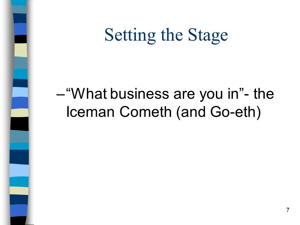 7 Setting the Stage –What business are you in- the Iceman Cometh (and Go-eth)