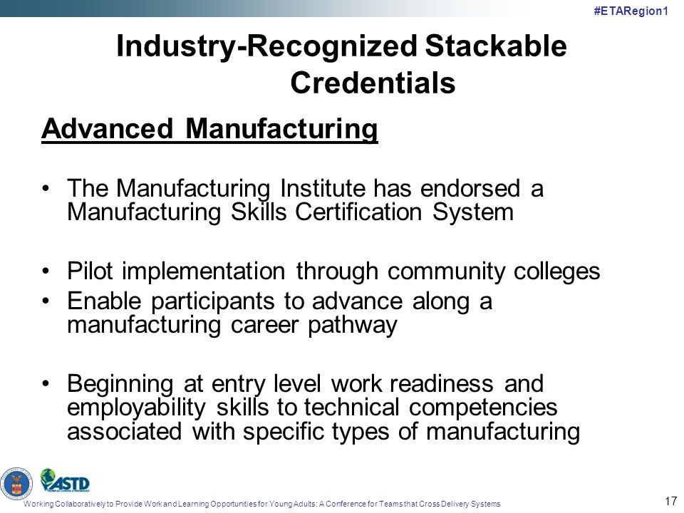 Working Collaboratively to Provide Work and Learning Opportunities for Young Adults: A Conference for Teams that Cross Delivery Systems #ETARegion1 17 Industry-Recognized Stackable Credentials Advanced Manufacturing The Manufacturing Institute has endorsed a Manufacturing Skills Certification System Pilot implementation through community colleges Enable participants to advance along a manufacturing career pathway Beginning at entry level work readiness and employability skills to technical competencies associated with specific types of manufacturing