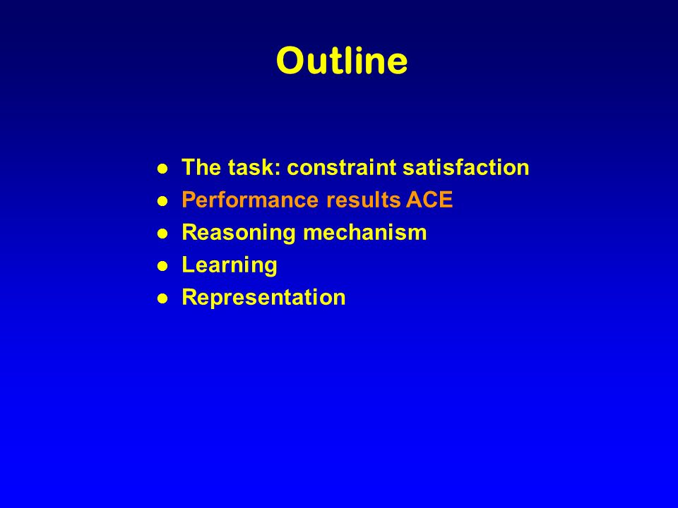 Outline l The task: constraint satisfaction l Performance results ACE l Reasoning mechanism l Learning l Representation