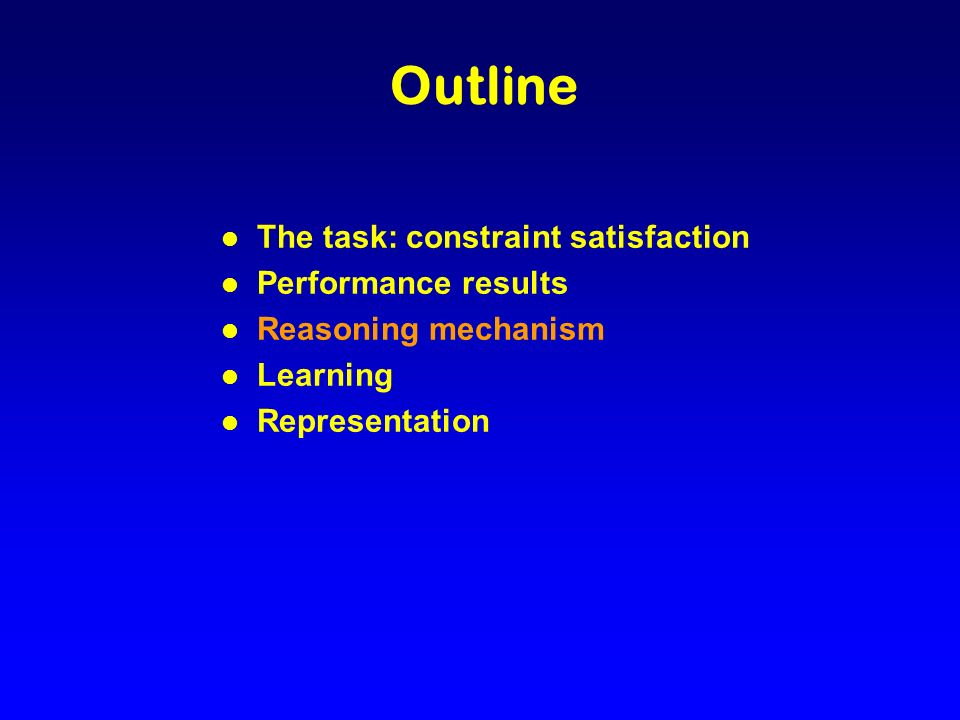 Outline l The task: constraint satisfaction l Performance results l Reasoning mechanism l Learning l Representation