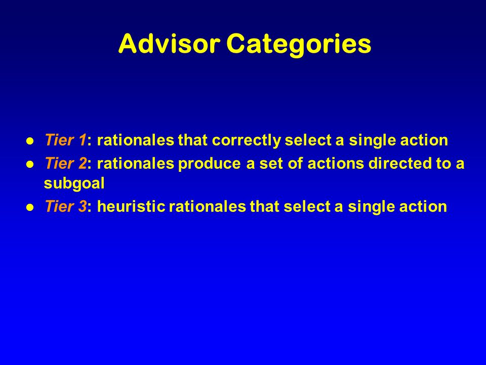 Advisor Categories l Tier 1: rationales that correctly select a single action l Tier 2: rationales produce a set of actions directed to a subgoal l Tier 3: heuristic rationales that select a single action