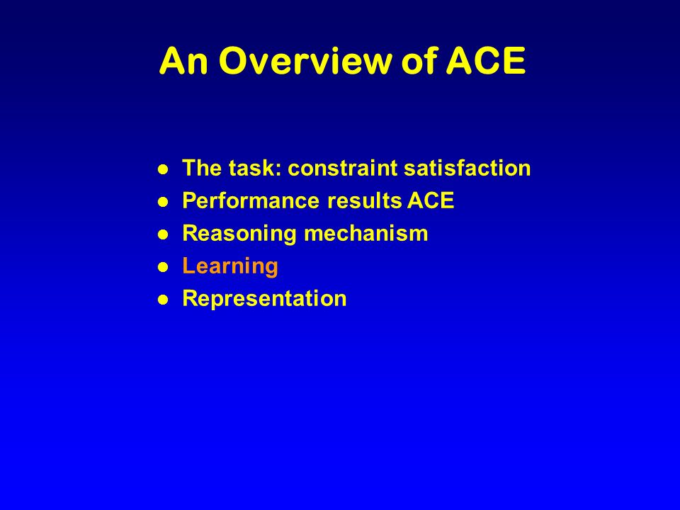 An Overview of ACE l The task: constraint satisfaction l Performance results ACE l Reasoning mechanism l Learning l Representation