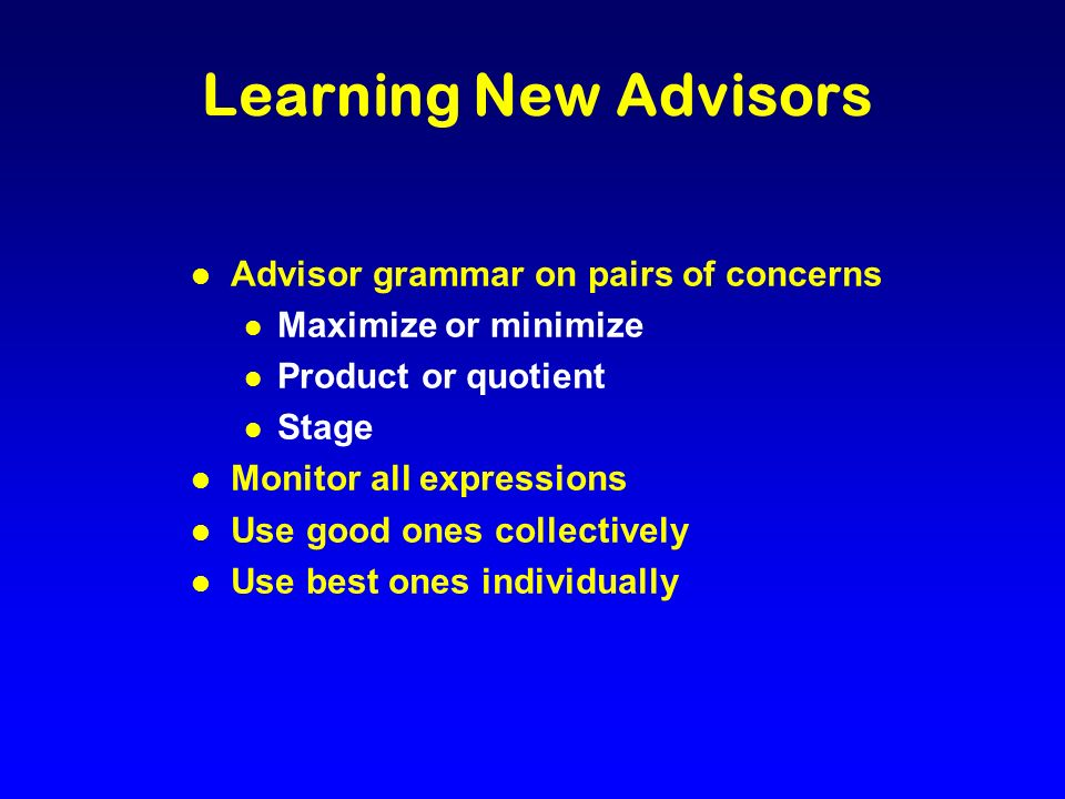 Learning New Advisors l Advisor grammar on pairs of concerns l Maximize or minimize l Product or quotient l Stage l Monitor all expressions l Use good ones collectively l Use best ones individually