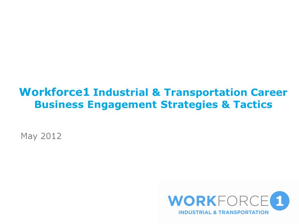 Workforce1 Industrial & Transportation Career Business Engagement Strategies & Tactics May 2012