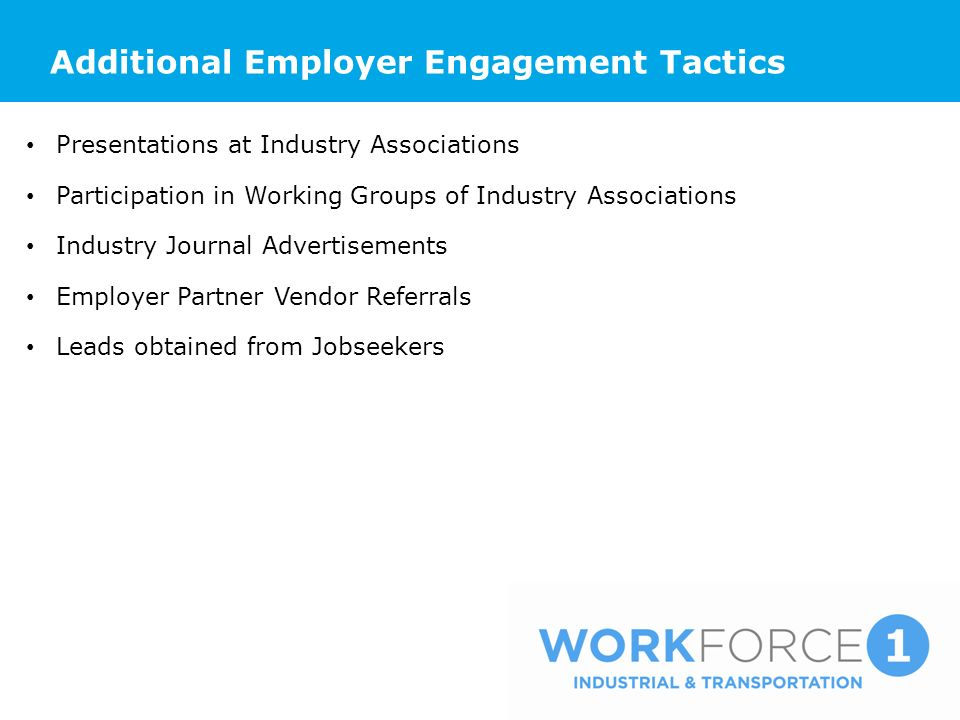 Additional Employer Engagement Tactics Presentations at Industry Associations Participation in Working Groups of Industry Associations Industry Journal Advertisements Employer Partner Vendor Referrals Leads obtained from Jobseekers
