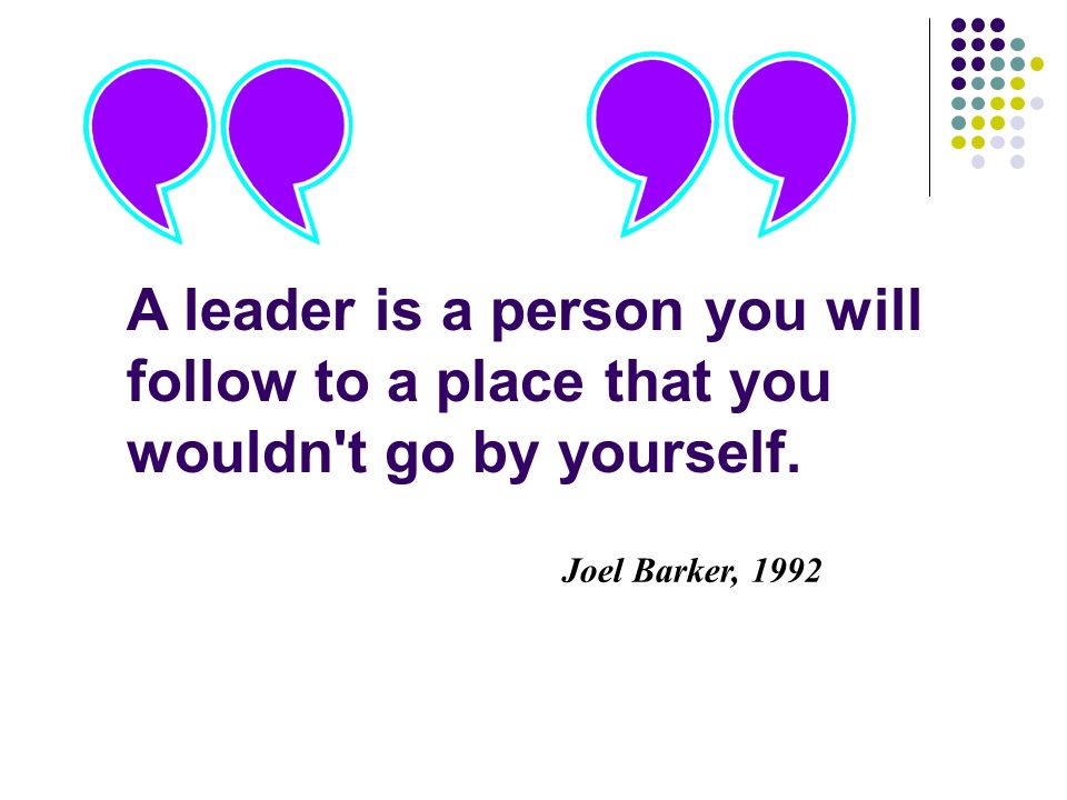 Joel Barker, 1992 A leader is a person you will follow to a place that you wouldn t go by yourself.