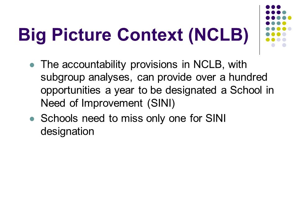 Big Picture Context (NCLB) The accountability provisions in NCLB, with subgroup analyses, can provide over a hundred opportunities a year to be designated a School in Need of Improvement (SINI) Schools need to miss only one for SINI designation