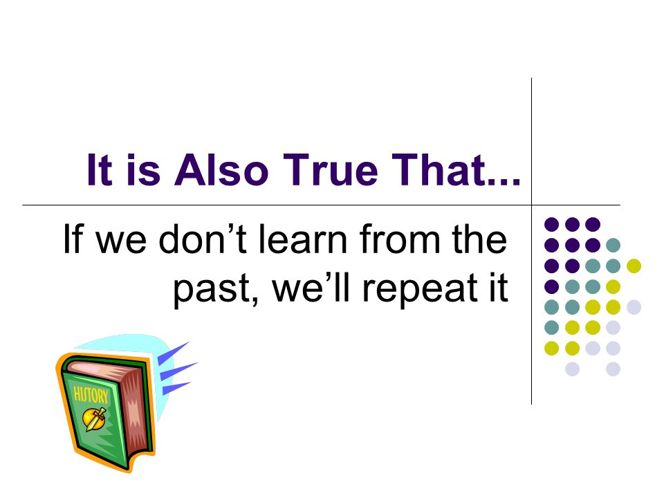 It is Also True That... If we dont learn from the past, well repeat it
