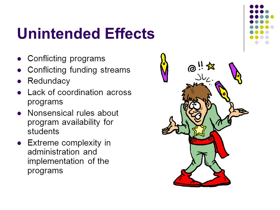 Unintended Effects Conflicting programs Conflicting funding streams Redundacy Lack of coordination across programs Nonsensical rules about program availability for students Extreme complexity in administration and implementation of the programs