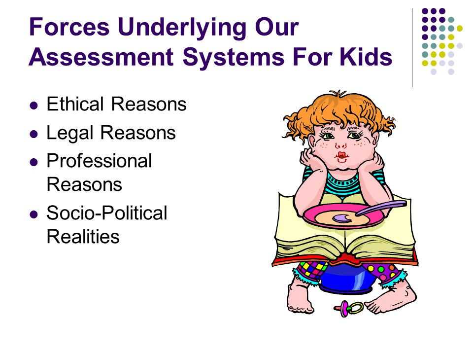 Forces Underlying Our Assessment Systems For Kids Ethical Reasons Legal Reasons Professional Reasons Socio-Political Realities