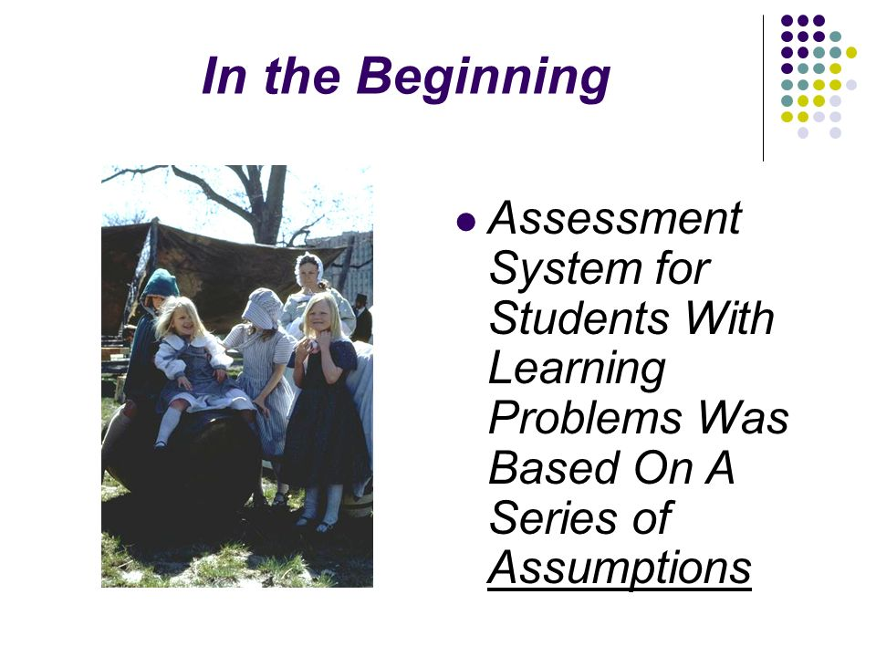 In the Beginning Assessment System for Students With Learning Problems Was Based On A Series of Assumptions