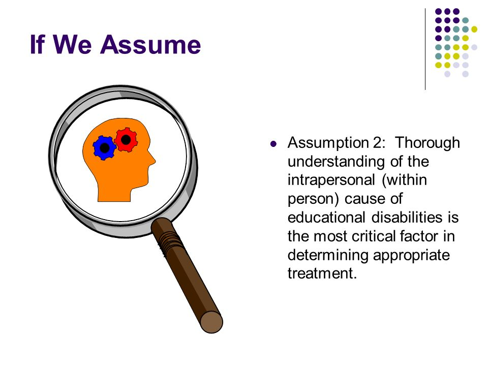 If We Assume Assumption 2: Thorough understanding of the intrapersonal (within person) cause of educational disabilities is the most critical factor in determining appropriate treatment.