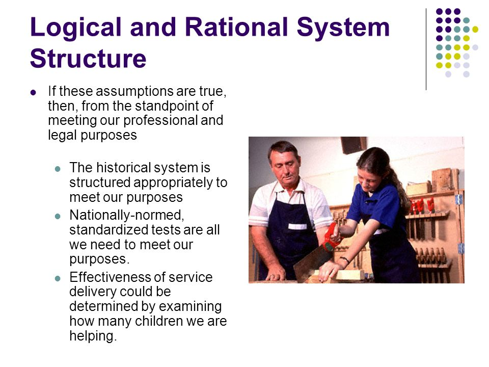 Logical and Rational System Structure If these assumptions are true, then, from the standpoint of meeting our professional and legal purposes The historical system is structured appropriately to meet our purposes Nationally-normed, standardized tests are all we need to meet our purposes.