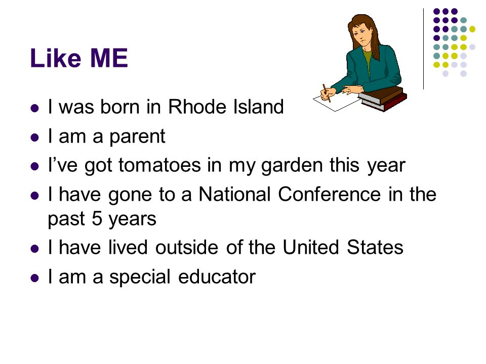 Like ME I was born in Rhode Island I am a parent Ive got tomatoes in my garden this year I have gone to a National Conference in the past 5 years I have lived outside of the United States I am a special educator