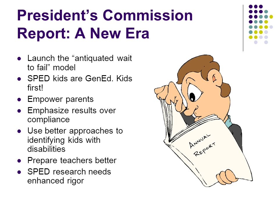 Presidents Commission Report: A New Era Launch the antiquated wait to fail model SPED kids are GenEd.