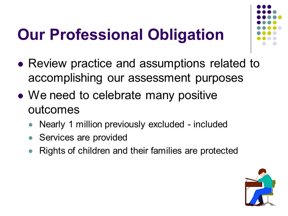 Our Professional Obligation Review practice and assumptions related to accomplishing our assessment purposes We need to celebrate many positive outcomes Nearly 1 million previously excluded - included Services are provided Rights of children and their families are protected