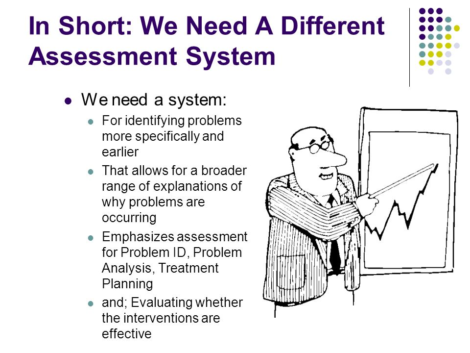 In Short: We Need A Different Assessment System We need a system: For identifying problems more specifically and earlier That allows for a broader range of explanations of why problems are occurring Emphasizes assessment for Problem ID, Problem Analysis, Treatment Planning and; Evaluating whether the interventions are effective