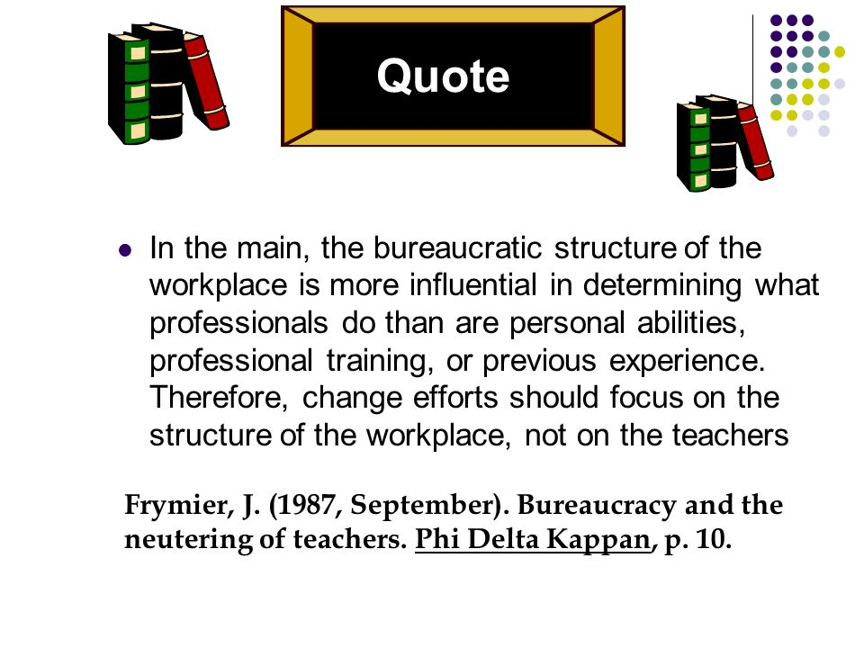 Quote In the main, the bureaucratic structure of the workplace is more influential in determining what professionals do than are personal abilities, professional training, or previous experience.