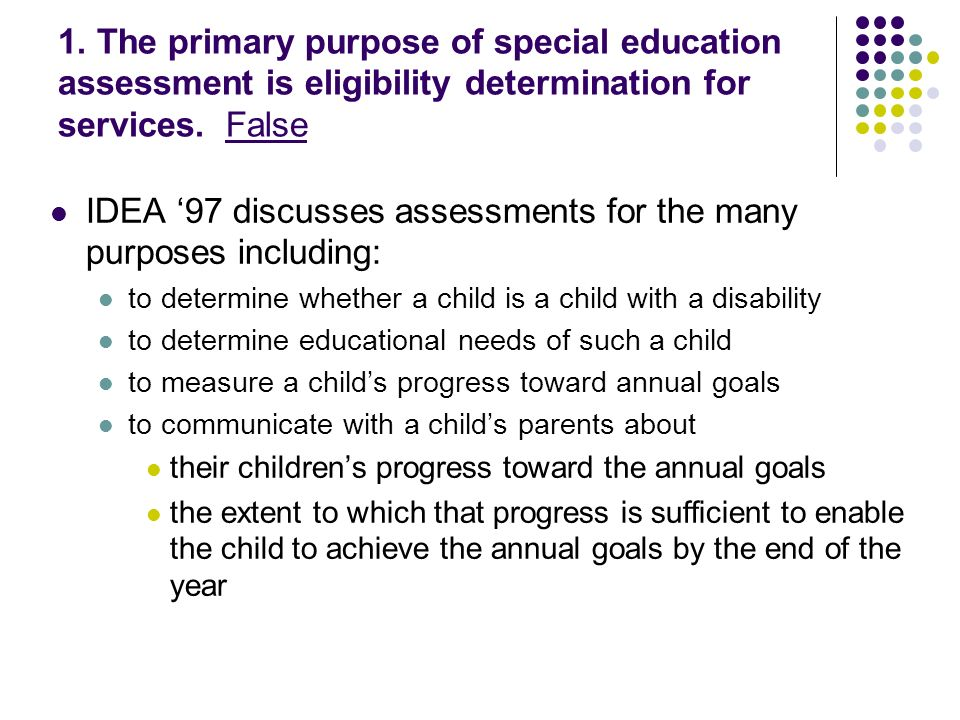 1. The primary purpose of special education assessment is eligibility determination for services.