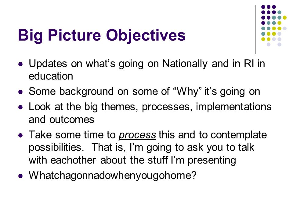 Big Picture Objectives Updates on whats going on Nationally and in RI in education Some background on some of Why its going on Look at the big themes, processes, implementations and outcomes Take some time to process this and to contemplate possibilities.