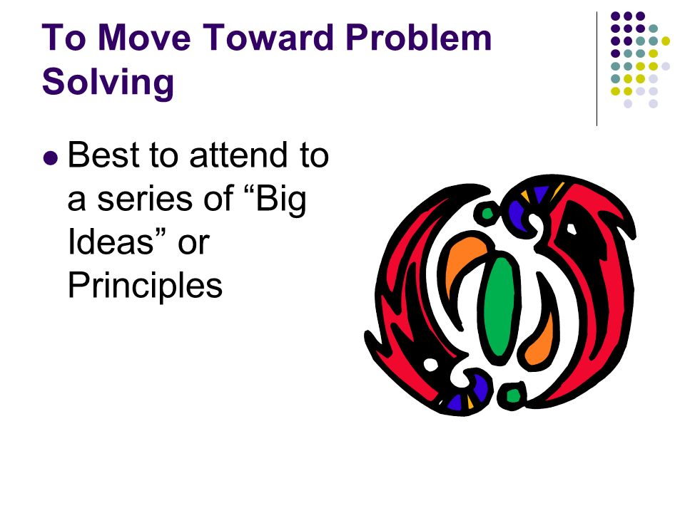 To Move Toward Problem Solving Best to attend to a series of Big Ideas or Principles
