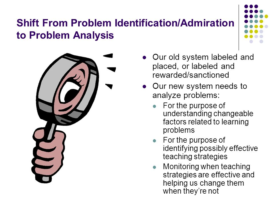 Shift From Problem Identification/Admiration to Problem Analysis Our old system labeled and placed, or labeled and rewarded/sanctioned Our new system needs to analyze problems: For the purpose of understanding changeable factors related to learning problems For the purpose of identifying possibly effective teaching strategies Monitoring when teaching strategies are effective and helping us change them when theyre not